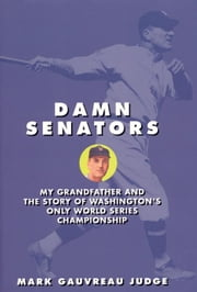 Damn Senators: My Grandfather and the Story of Washington's Only World Series Championship ebook by Judge, Mark Gauvreau