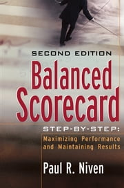 Balanced Scorecard Step-by-Step - Maximizing Performance and Maintaining Results ebook by Paul R. Niven