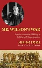 Mr. Wilson's War - From the Assassination of McKinley to the Defeat of the League of Nations ebook by John Dos Passos