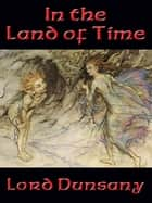 In the Land of Time ebook by Lord Dunsany