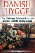 Danish Hygge: The Ultimate Guide to Practice Danish Secrets of Happiness ebook by Roger Stephens