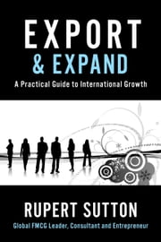 Export and Expand - A Practical Guide to International Growth ebook by Rupert Sutton
