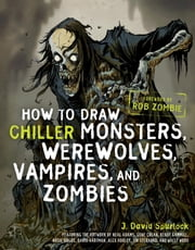 How to Draw Chiller Monsters, Werewolves, Vampires, and Zombies ebook by J. David Spurlock,Rob Zombie
