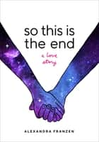 So This Is the End - A Love Story ebook by Alexandra Franzen