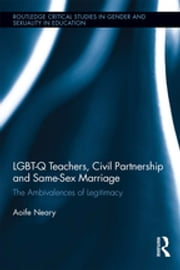 LGBT-Q Teachers, Civil Partnership and Same-Sex Marriage - The Ambivalences of Legitimacy ebook by Aoife Neary