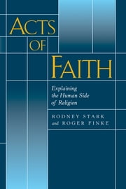 Acts of Faith - Explaining the Human Side of Religion ebook by Rodney Stark,Roger Finke