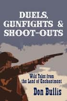 Duels, Gunfights and Shoot-Outs - Wild Tales from the Land of Enchantment ebook by Don Bullis