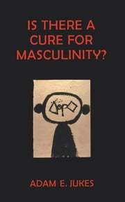 Is There A Cure For Masculinity - IS THERE A CURE FOR MASCULINITY ebook by Adam E Jukes