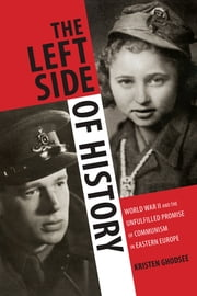 The Left Side of History - World War II and the Unfulfilled Promise of Communism in Eastern Europe ebook by Kristen Ghodsee