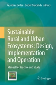 Sustainable Rural and Urban Ecosystems: Design, Implementation and Operation - Manual for Practice and Study ebook by Gunther Geller,Detlef Glücklich