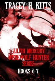 Lilith Mercury, Werewolf Hunter Series (Boxed Set, Books 6-7) - Lilith Mercury, Werewolf Hunter ebook by Tracey H. Kitts