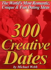 300 Creative Dates: The World's Most Romantic, Unique and Fun Dating Ideas ebook by Webb, Michael