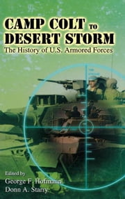 Camp Colt to Desert Storm: The History of U.S. Armored Forces ebook by Hofmann, George F.