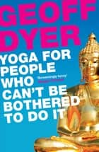 Yoga for People Who Can't Be Bothered to Do It eBook by Geoff Dyer