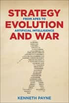 Strategy, Evolution, and War - From Apes to Artificial Intelligence ebook by Kenneth Payne