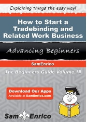 How to Start a Tradebinding and Related Work Business - How to Start a Tradebinding and Related Work Business ebook by Nelia Higdon