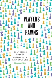 Players and Pawns - How Chess Builds Community and Culture ebook by Gary Alan Fine