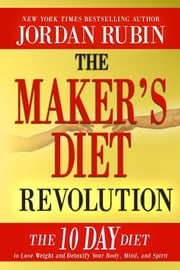 The Maker's Diet Revolution - The 10 Day Diet to Lose Weight and Detoxify Your Body, Mind and Spirit ebook by Jordan Rubin