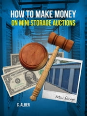 How to Make Money on Mini Storage Auctions - Simple Guide Learn the Tips, Pros-Cons,Dos-Donts for Mini Storage Auctions ebook by C ALBER
