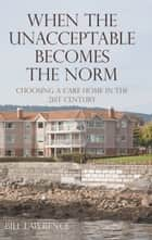 When the Unacceptable Becomes the Norm - Choosing a Care Home in the 21st Century ebook by Bill Lawrence