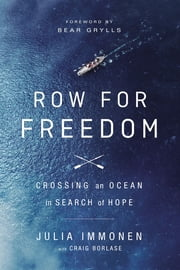 Row for Freedom - Crossing an Ocean in Search of Hope ebook by Julia Immonen,Craig Borlase,Bear Grylls