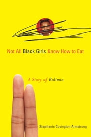 Not All Black Girls Know How to Eat - A Story of Bulimia ebook by Stephanie Covington Armstrong