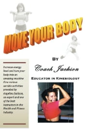 Move Your Body by Coach Jackson, Educator in Kinesiology ebook by Angelina Jackson