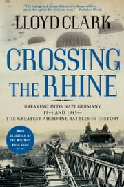 Crossing the Rhine - Breaking into Nazi Germany 1944 and 1945--The Greatest Airborne Battles in History ebook by Lloyd Clark