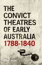 The Convict Theatres of Early Australia, 1788-1840 ebook by Robert Jordan
