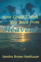 How Could I Wish You Back from Heaven? ebook by Sandra Brown Neahusan
