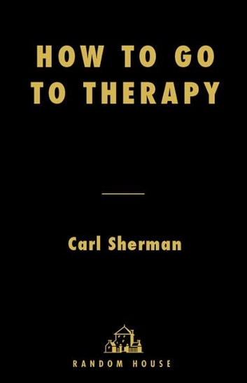 How to Go to Therapy - Making the Most of Professional Help ebook by Carl Sherman
