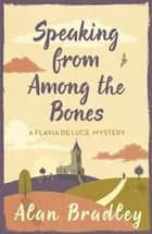 Speaking from Among the Bones - A Flavia de Luce Mystery Book 5 ebook by Alan Bradley