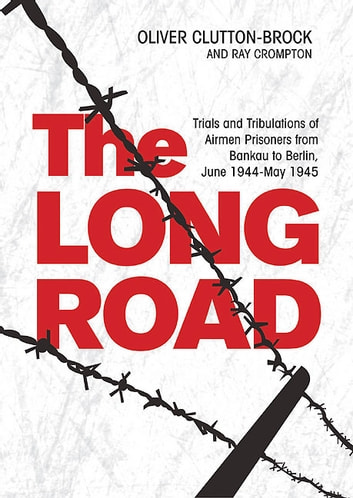 The Long Road - Trials and Tribulations of Airmen Prisoners from Stalag Luft VII (Bankau) to Berlin , June 1944 - May 1945 ebook by Oliver Clutton-Brock,Raymond Crompton