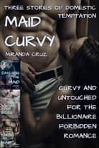Maid Curvy: Three Stories of Domestic Temptation (Curvy and Untouched for the Billionaire Forbidden Romance) ebook by Miranda Cruz