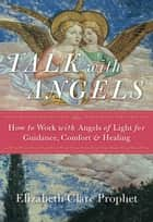 Talk with Angels - How to Work with Angels of Light for Guidance, Comfort & Healing ebook by Elizabeth Clare Prophet