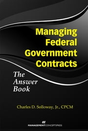 Managing Federal Government Contracts: The Answer Book ebook by Charles Solloway Jr