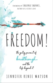 Freedom! - The Gutsy Pursuit of Breakthrough and the Life Beyond It 電子書 by Jennifer Renee Watson, Shauna Shanks
