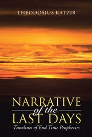 Narrative of the Last Days - Timelines of End Time Prophecies ebook by Theodosius Katzir