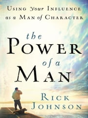 Power of a Man, The - Using Your Influence as a Man of Character ebook by Rick Johnson