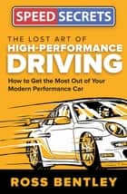 The Lost Art of High-Performance Driving - How to Get the Most Out of Your Modern Performance Car ebook by Ross Bentley