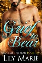 Grief to Bear - Heart of The Bear, #2 ebook by Lily Marie