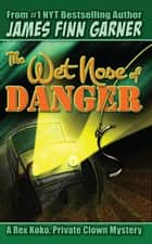 The Wet Nose of Danger: A Rex Koko, Private Clown Mystery #3 ebook by James Finn Garner