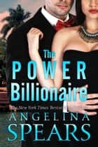 The Power Billionaire - The Complete Series ebook by Angelina Spears