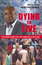 Dying to Live - A Rwandan Family's Five-Year Flight Across the Congo ebook by Pierre-Claver Ndacyayisenga, Casey Roberts, Phil Taylor