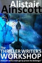 The Thriller Writer's Workshop ebook by Alistair Ainscott