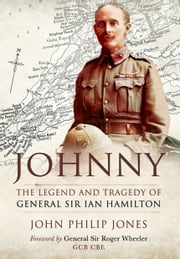 Johnny - The Legend and Tragedy of General Sir Ian Hamilton ebook by John Philip Jones