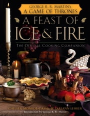 A Feast of Ice and Fire: The Official Game of Thrones Companion Cookbook ebook by Chelsea Monroe-Cassel, Sariann Lehrer,George R. R. Martin