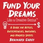 Fund Your Dreams Like a Creative Genius - A Guide for Artists, Entrepreneurs, Inventors, and Kindred Spirits ebook by Brainard Carey