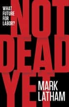 Not Dead Yet - What Future for Labor? ebook by