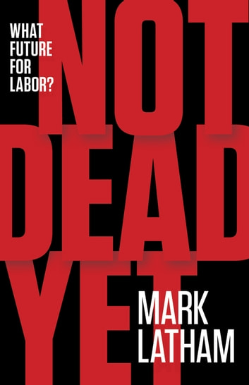 Not Dead Yet - What Future for Labor? ebook by Mark Latham